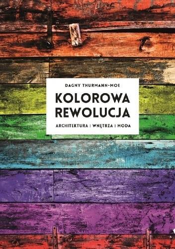Kolorowa rewolucja. Architektura, wnętrza, moda - Oceny, opinie, ceny -  Dagny Thurmann-Moe - Lubimyczytać.pl