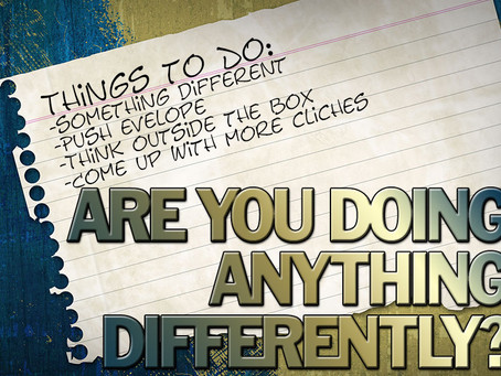 ARE YOU DOING ANYTHING DIFFERENTLY?