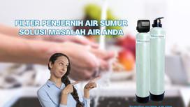 Filter Air Sumur, Solusi untuk Menjadikan Air Sumur Aman Dikonsumsi