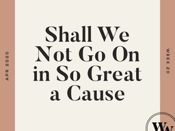 Shall We Not Go On in So Great A Cause?