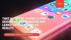 Take A Look AT iPhone 13 Pro design, As per Rumours and Leaks - Expectations VS Reality