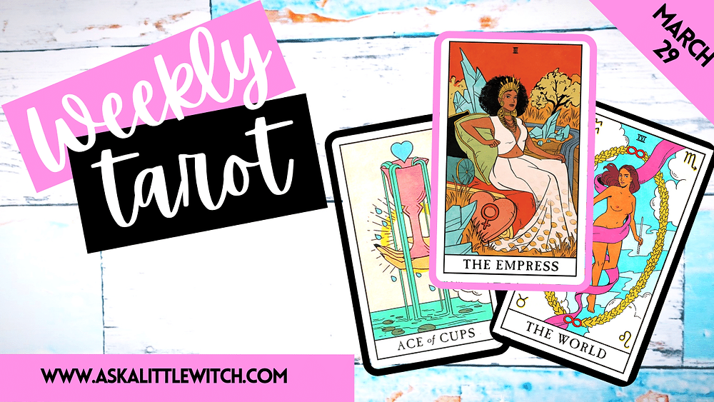 Weekly Tarot for March 29 2021 by ask a little witch, Ace of Cups, The Empress, The World Tarot