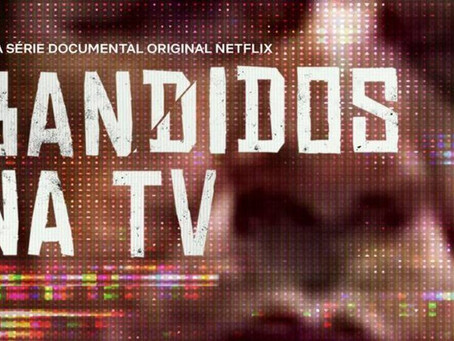 Série documental: Bandidos na TV (Netflix)