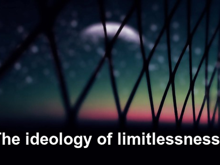 Ambivalent Technology 4: The Ideology of Limitlessness