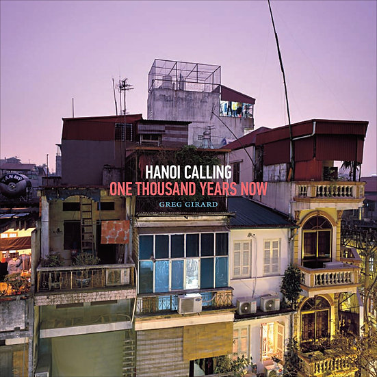 Hanoi Calling: One Thousand Years Now — Greg Girard