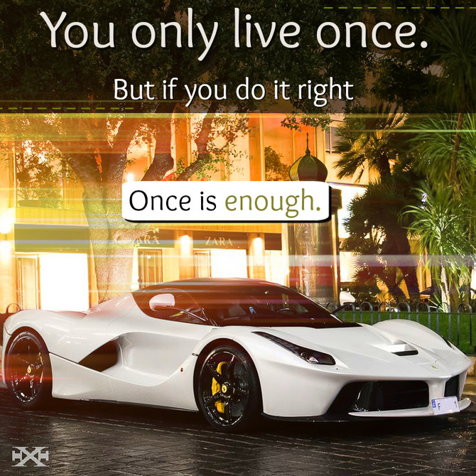 You only life once. But if you do it right, once is enough.