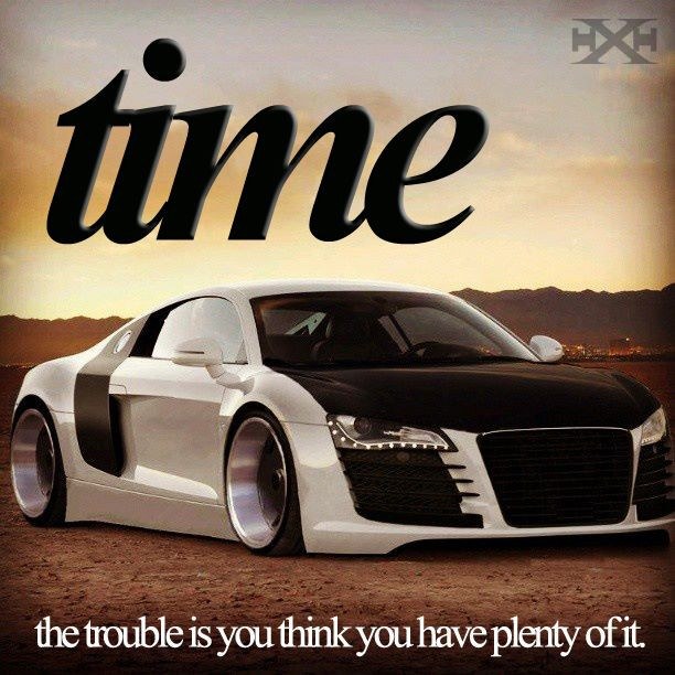 Time. The trouble is you think you have plenty of it.