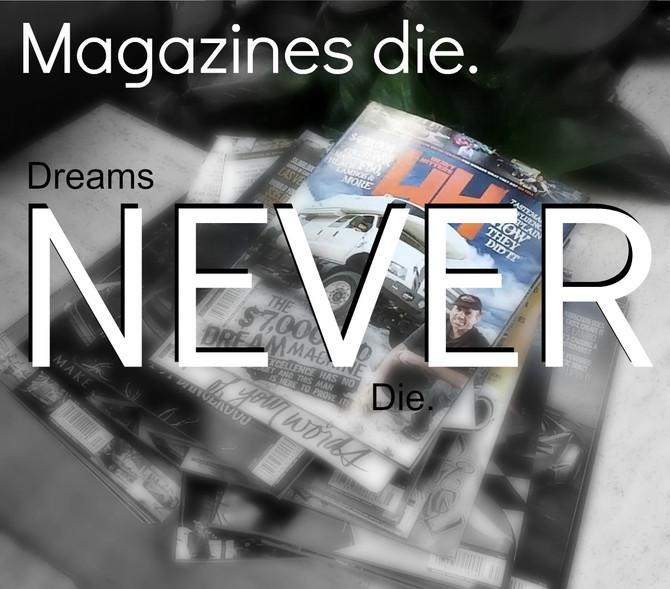 Magazines die.  Dreams NEVER die.