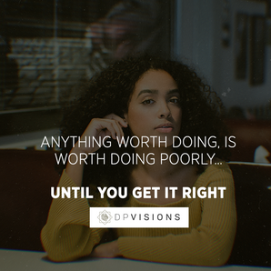 Anything worth doing is worth doing poorly until you get it right.