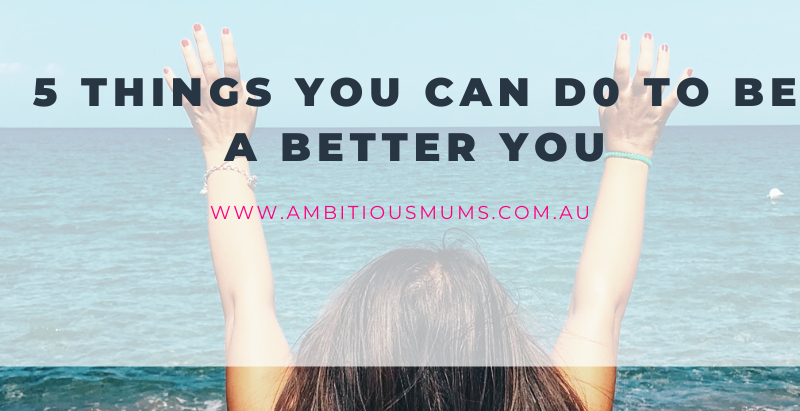 5 Things you can do to become a better version of You