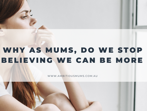 Why as Mums, do we stop believing we can be MORE...