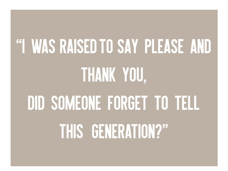 """""""I Was Raised to Say Please and Thank You, Did Someone Forget to Tell This Generation?"""""""