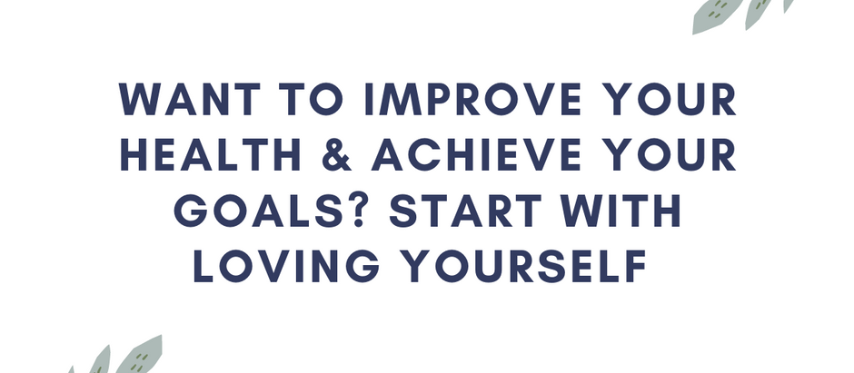 Want to Improve Your Health & Achieve Your Goals? Start With Loving Yourself