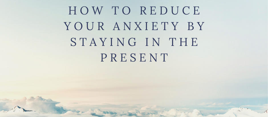 How to Reduce Your Anxiety By Staying in the Present