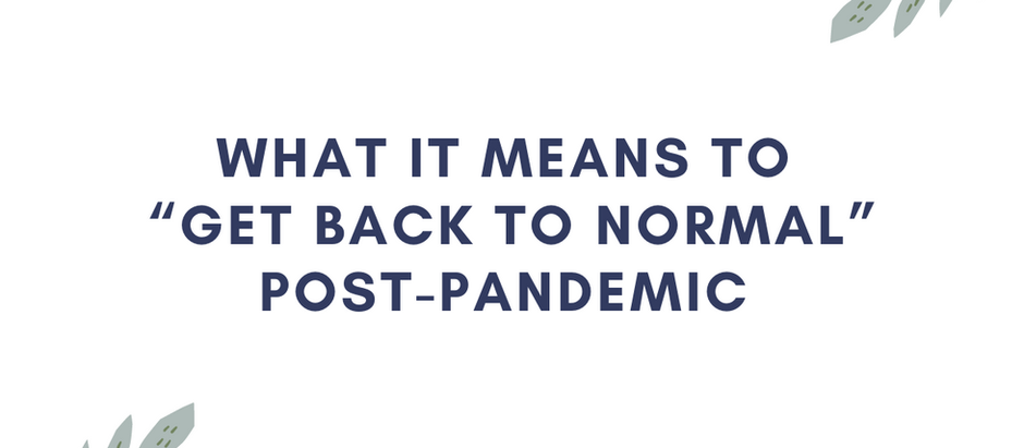 """What it Means to """"Get Back to Normal"""" Post-Pandemic"""
