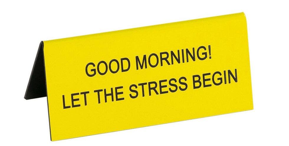 Good Morning! Let the Stress Begin Small Desk Sign