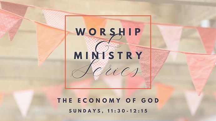 Worship & Ministry Series, The Economy of God, Sundays 11:30-12:15
