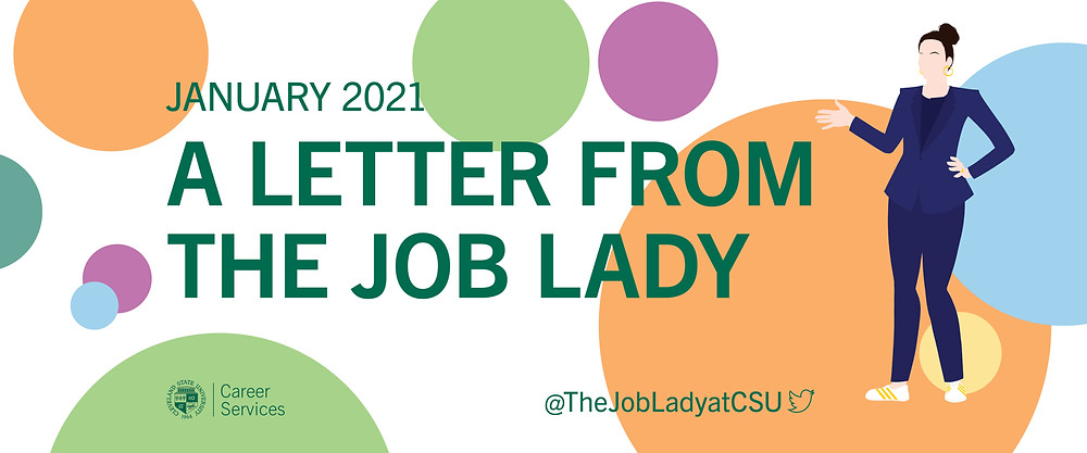 A Letter from the Job Lady image banner. White background with with orange, blue, yellow, purple, and green dots of various sizes. Green text January 2021 A letter from the Job Lady. CSU seal Career Services logo. @The LobLadyatCSU twitter logo. On the right side of the banner: an illustration of a woman with her hair up in a bun, wearing a blue pant suit and white sneakers with gold stripes. She has her left hand on her left hip and her right hand up, elbow bent, gesturing at the text.