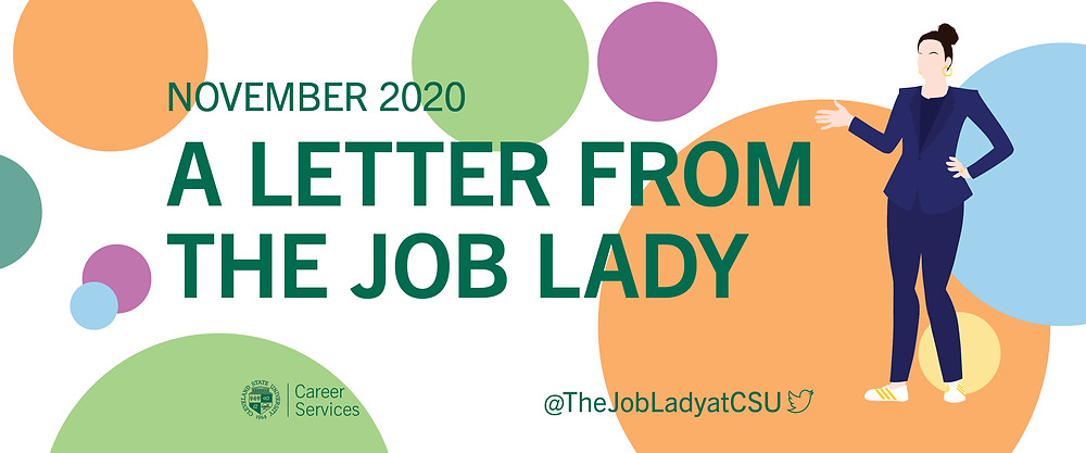 A Letter from the Job Lady image banner. White background with with orange, blue, yellow, purple, and green dots of various sizes. Green text November 2020 A letter from the Job Lady. CSU seal Career Services logo. @The LobLadyatCSU twitter logo. On the right side of the banner: an illustration of a woman with her hair up in a bun, wearing a blue pant suit and white sneakers with gold stripes. She has her left hand on her left hip and her right hand up, elbow bent, gesturing at the text.