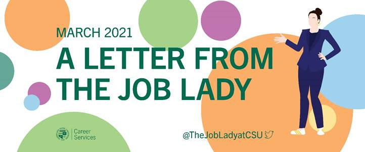 A Letter from the Job Lady image banner. White background with with orange, blue, yellow, purple, and green dots of various sizes. Green text March 2021 A letter from the Job Lady. CSU seal Career Services logo. @The LobLadyatCSU twitter logo. On the right side of the banner: an illustration of a woman with her hair up in a bun, wearing a blue pant suit and white sneakers with gold stripes. She has her left hand on her left hip and her right hand up, elbow bent, gesturing at the text.