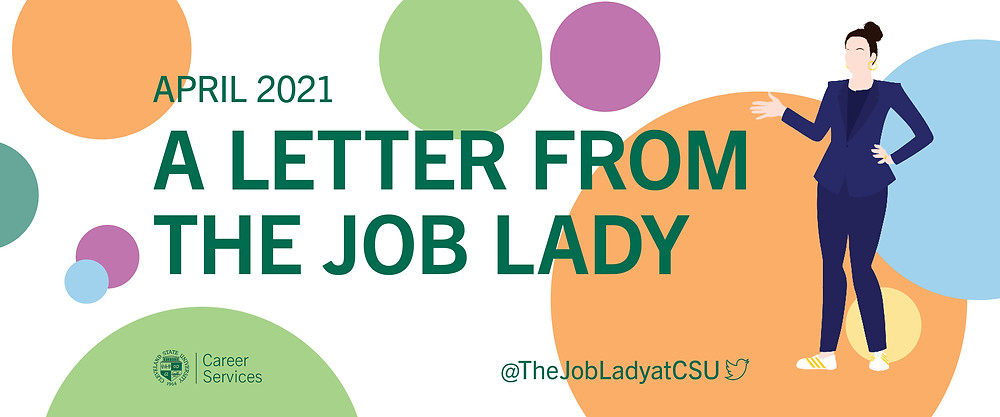 A Letter from the Job Lady image banner. White background with with orange, blue, yellow, purple, and green dots of various sizes. Green text April 2021 A letter from the Job Lady. CSU seal Career Services logo. @The LobLadyatCSU twitter logo. On the right side of the banner: an illustration of a woman with her hair up in a bun, wearing a blue pant suit and white sneakers with gold stripes. She has her left hand on her left hip and her right hand up, elbow bent, gesturing at the text.