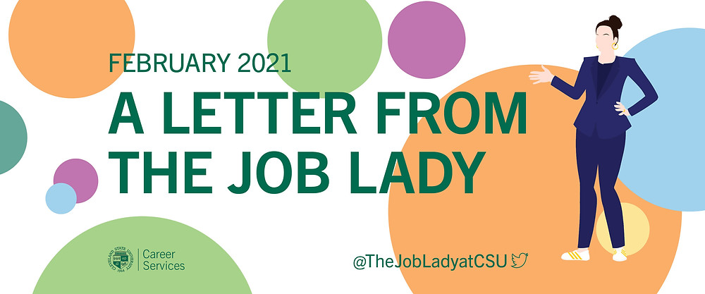 A Letter from the Job Lady image banner. White background with with orange, blue, yellow, purple, and green dots of various sizes. Green text February 2021 A letter from the Job Lady. CSU seal Career Services logo. @The LobLadyatCSU twitter logo. On the right side of the banner: an illustration of a woman with her hair up in a bun, wearing a blue pant suit and white sneakers with gold stripes. She has her left hand on her left hip and her right hand up, elbow bent, gesturing at the text.