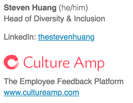 An example of an email signature that includes gender pronouns. Steven Huang (he/him). Head of diversity. LinkedIn: LinkedIn Profile link. Culture Amp. The Employee Feedback Platform. www.cultureamp.com.