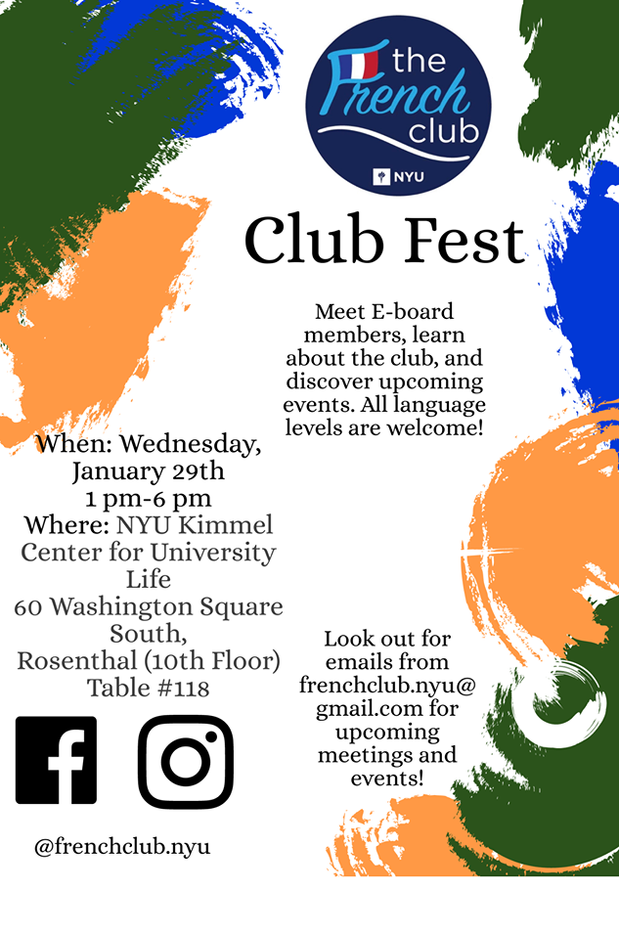 Come see the NYU French Club at Club Fest. Meet E-board members, learn about the club and discover upcoming events. All language levels are welcome!  When Wednesday, January 29th 1 pm-6 pm  Where: NYU Kimmel Center for University Life 60 Washington Square South, Rosenthal (10thFloor) Table #118  Look out for emails from frenchclub.nyu@gmail.com for upcoming meetings and events! And follow up on Facebook and Instagram NYU French Club.