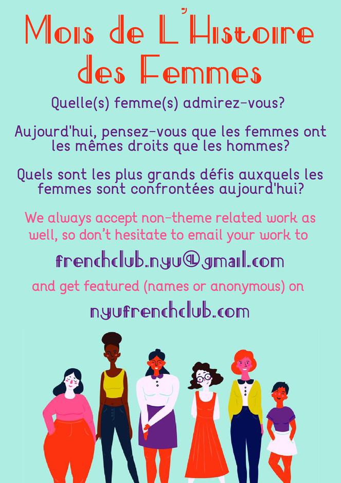 This writing prompts for March will be centered around Women's history month! We've provided a few starter prompts but feel free to write about anything that moves you. As always, we accept non-theme related work at any time throughout the year as well, so don't hesitate to email your work to frenchclub.nyu@gmail.com and let us know if you'd like to remain anonymous The French club website is also a great place for a comprehensive view of all French and Francophonie related events taking place in the NYU community, so make sure you check it out at nyufrenchclub.com