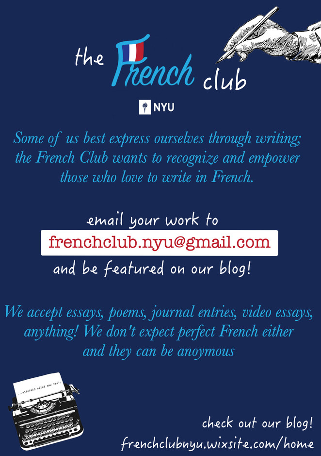 Some of us best express ourselves through writing; the French Club wants to recognize and empower those who love to write in French! The written work of students can also be great reading practice material for other's studying French. We accept any kind work: essays, analysis, poems, diary entries, video essays, even a recording of an in-class play or presentation, anything! We don't expect them to be in perfect French either (though we may edit some obvious mistakes) and we can keep them anonymous if the writer chooses. We will also provide monthly themes for those struggling to think of a topic (though any piece of writing can be submitted at any time) Work can be emailed to us at frenchclub.nyu@gmail.com. The article will then be published on the blog, https://frenchclubnyu.wixsite.com/home Be brave! We look forward to hearing from you!