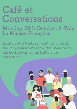 Join us for the second Café et Conversations of the year on Monday, 28th of October from 6-7pm at La Maison Française! As requested, we will be providing conversation topics (which we will also send out tomorrow incase you want time to think about it) and we will also provide level stickers to help facilitate the conversation. So don't be shy! Bring a friend, or come alone, either way you'll find someone to practice your french with!
