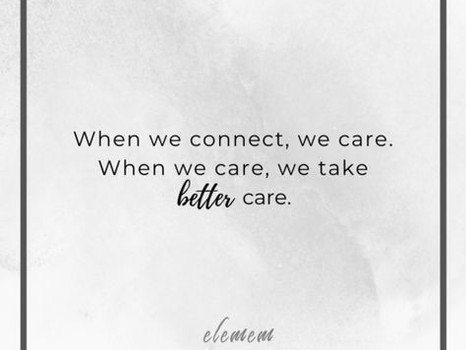 When we connect, we care. When we care, we take better care.