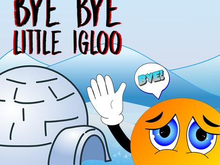 bye bye, Little Igloo