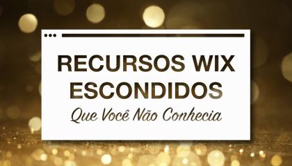 7 Recursos do Wix que Ficam Escondidos e Você Não Conhecia