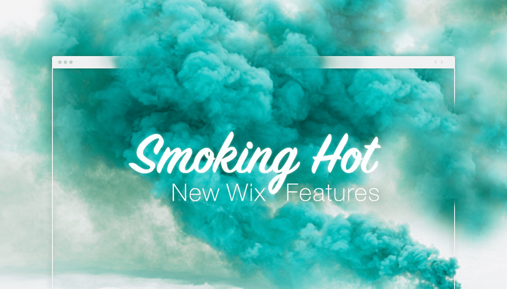 Smoking Hot New Wix Features You Need to Know About