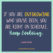 If you are outgrowing who you've been, you are right on schedule. Keep evolving.jpg