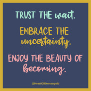 Trust the wait. Embrace the uncertainty. Enjoy the beauty of becoming.