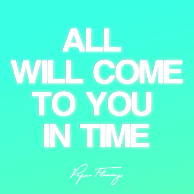 All will come to you in time