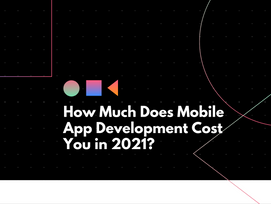 How Much Does Mobile App Development Cost You in 2021?