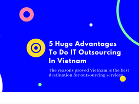5 Huge Advantages To Do IT Outsourcing In Vietnam