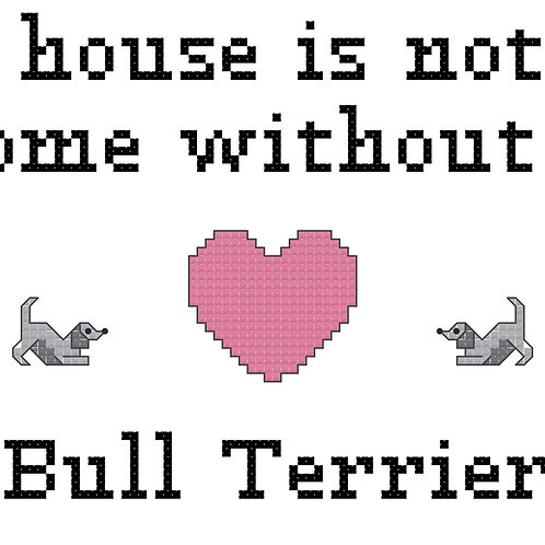 Bull Terrier, A House is Not a Home Without