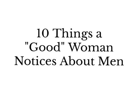 """10 Things a """"Good"""" Woman Notices About Men"""