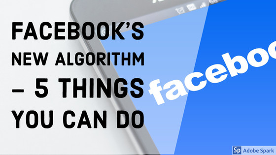 Facebook's New Algorithm - 5 Things You Can Do