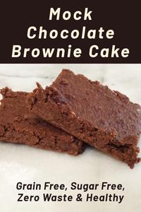 Mock Chocolate Brownie Cake (Grain Free, Sugar Free, Zero Waste)
