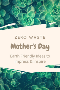 Zero Waste Mother's Day : Earth Friendly Ideas to Impress and Inspire