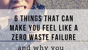 6 Things That Can Make You Feel Like a Zero Waste Failure.....and why you shouldn't let it!