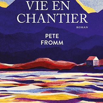"""La vie en chantier"" Pete Fromm chez Gallmeister"