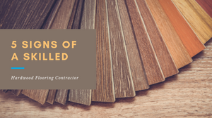 5 Signs of a Skilled Hardwood Flooring Contractor