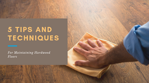 The Top 5 Tips and Techniques for Maintaining Hardwood Floors