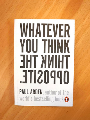 Whatever you think think the opposite. (Paul Arden)